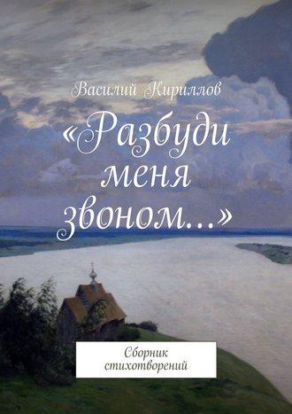 Василий Кириллов, «Разбуди меня звоном…». Сборник стихотворений