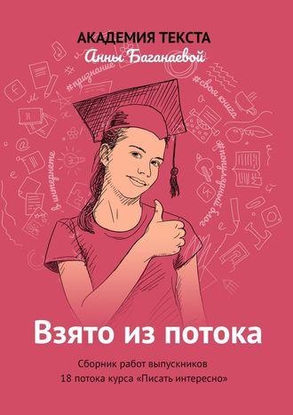 Академия текста Анны Баганаевой, Взято изпотока. Сборник работ выпускников 18-гопотока курса «Писатьинтересно»