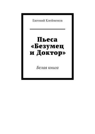Евгений Клейменов, Пьеса «Безумец иДоктор». Белая книга