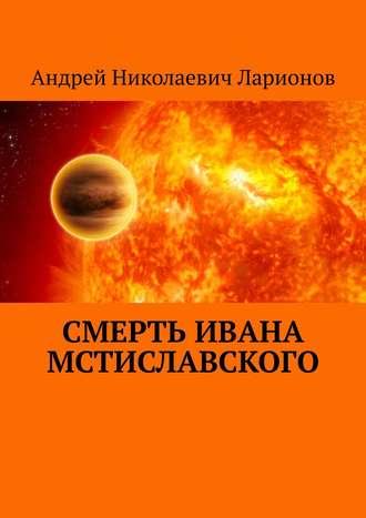 Андрей Ларионов, Смерть Ивана Мстиславского