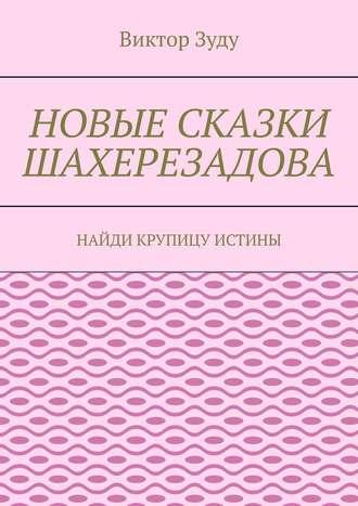Виктор Зуду, Новые сказки Шахерезадова. Найди крупицу истины