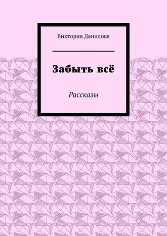 Виктория Данилова, Забытьвсё. Рассказы