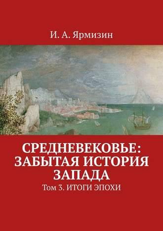 И. Ярмизин, Средневековье: забытая история Запада. Том 3.Итоги эпохи