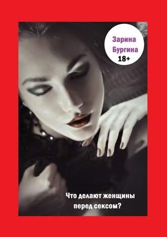 Зарина Бургина, Что делают женщины перед сексом?