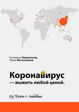 Роман Масленников, Екатерина Лаврентьева, Коронавирус– выжить любой ценой. ИзУхани слюбовью