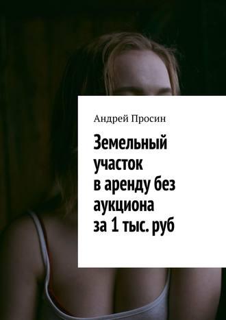 Андрей Просин, Земельный участок варенду без аукциона за1 тыс.руб