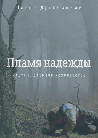 Павел Дробницкий, Пламя надежды. Часть 1. Забытое королевство