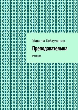 Максим Гайдученин, Преподавательша. Рассказ