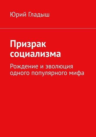 Юрий Гладыш, Призрак социализма. Рождение иэволюция одного популярногомифа