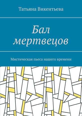 Татьяна Викентьева, Бал мертвецов. Мистическая пьеса нашего времени