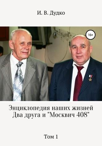 Ираида Дудко, Энциклопедия наших жизней. Два друга и «Москвич 408». Том 1