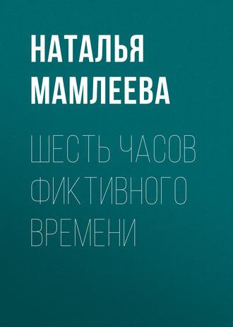 Наталья Мамлеева, Шесть часов фиктивного времени