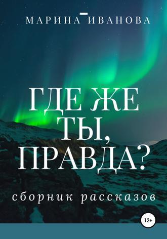 Марина Иванова, Где же ты, правда?! Сборник рассказов