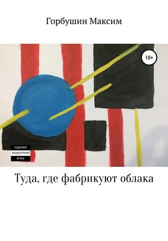 Максим Горбушин, Туда, где фабрикуют облака