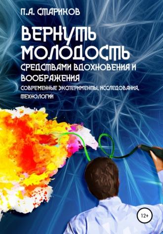 П.А. Стариков, Вернуть молодость средствами вдохновения и воображения (современные эксперименты, исследования, технологии)