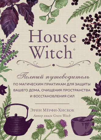 Эрин Мёрфи-Хискок, House Witch. Полный путеводитель по магическим практикам для защиты вашего дома, очищения пространства и восстановления сил