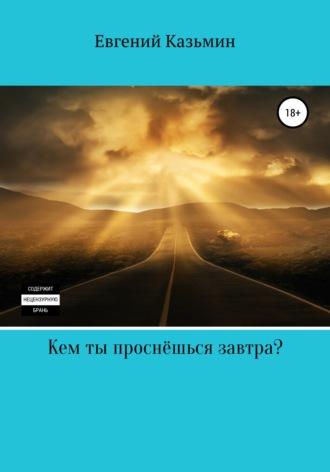 Евгений Казьмин, Кем ты проснёшься завтра?