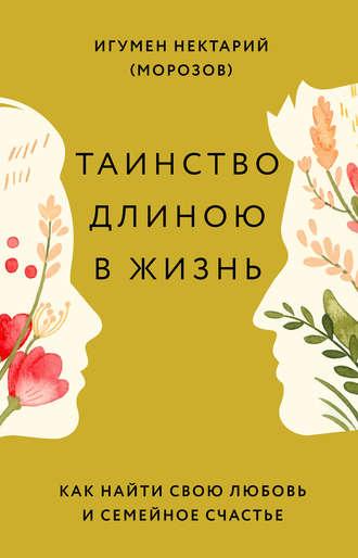 игумен Нектарий Морозов, Таинство длиною в жизнь. Как найти свою любовь и семейное счастье