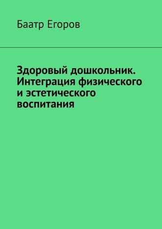 Баатр Егоров, Здоровый дошкольник. Интеграция физического иэстетического воспитания