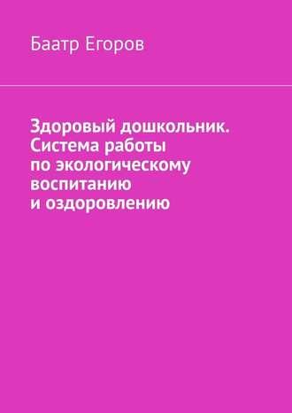 Баатр Егоров, Здоровый дошкольник. Система работы поэкологическому воспитанию иоздоровлению