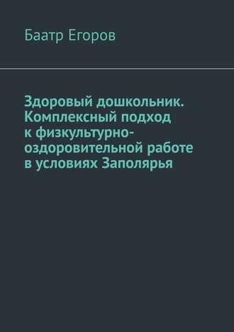 Баатр Егоров, Здоровый дошкольник. Комплексный подход кфизкультурно-оздоровительной работе вусловиях Заполярья