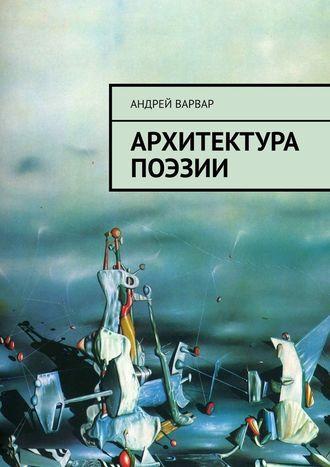 Андрей Варвар, Архитектура поэзии