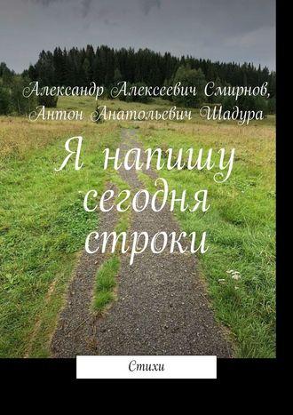 Александр Смирнов, Антон Шадура, Я напишу сегодня строки