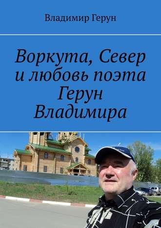 Владимир Герун, Воркута, Север илюбовь поэта Герун Владимира