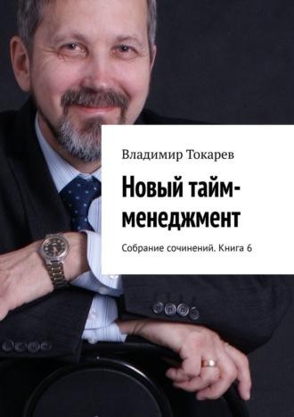 Владимир Токарев, Новый тайм-менеджмент. Собрание сочинений. Книга 6