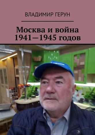 Владимир Герун, Москва ивойна 1941—1945годов