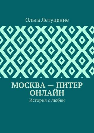Ольга Летуценне, Москва– Питер онлайн. История олюбви