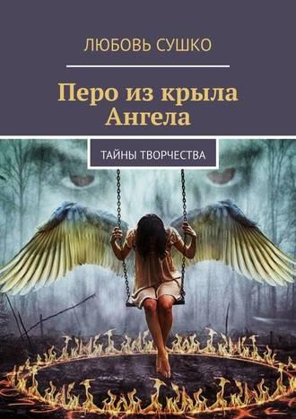 Любовь Сушко, Перо изкрыла Ангела. Тайны творчества