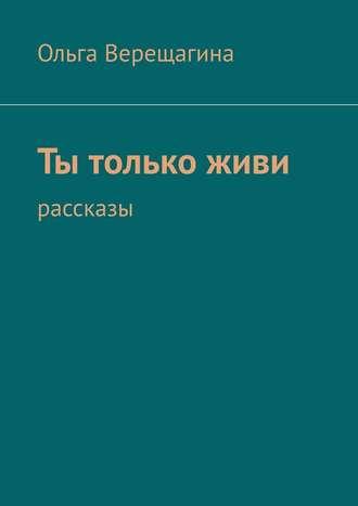 Ольга Верещагина, Ты толькоживи. Рассказы