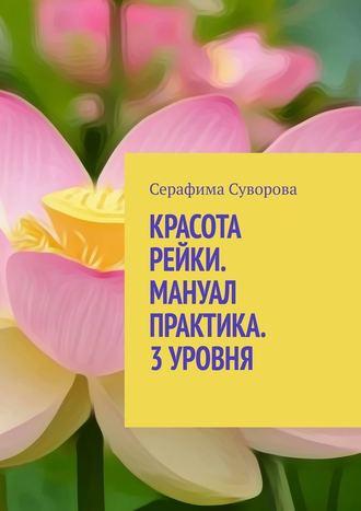 Серафима Суворова, КРАСОТА РЕЙКИ. МАНУАЛ ПРАКТИКА. 3УРОВНЯ