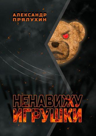 Александр Прялухин, Ненавижу игрушки