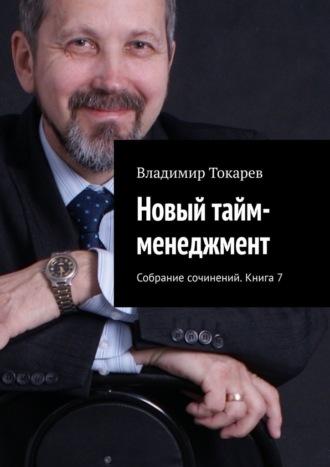 Владимир Токарев, Новый тайм-менеджмент. Собрание сочинений. Книга 7