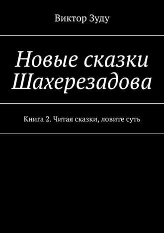 Виктор Зуду, Новые сказки Шахерезадова. Книга 2. Читая сказки, ловите суть