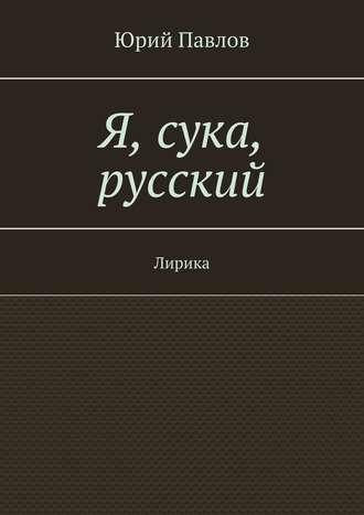 Юрий Павлов, Я, сука, русский. Лирика