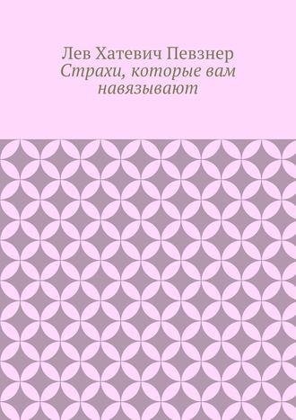 Лев Певзнер, Страхи, которые вам навязывают