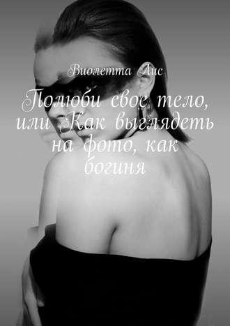 Виолетта Лис, Полюби свое тело, или Как выглядеть нафото, как богиня