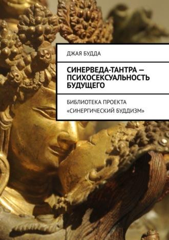 Джая Будда, Синерведа-тантра– психосексуальность будущего. Библиотека проекта «Синергический буддизм»