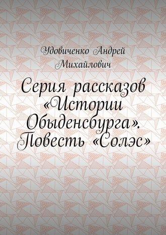 Удовиченко Михайлович, Серия рассказов «Истории Обыденсбурга». Повесть «Солэс»