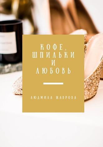 Людмила Жаврова, Кофе, шпильки илюбовь