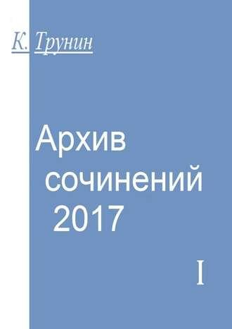 Константин Трунин, Архив сочинений–2017. Часть I