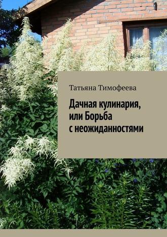Татьяна Тимофеева, Дачная кулинария, или Борьба снеожиданностями