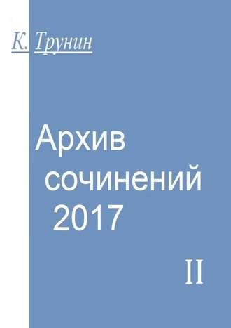 Константин Трунин, Архив сочинений–2017. Часть II
