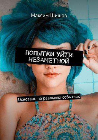 Максим Шишов, Попытки уйти незаметной. Основано нареальных событиях