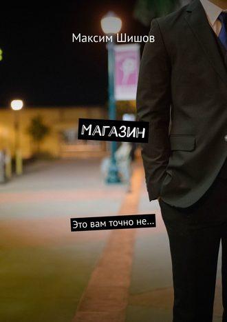 Максим Шишов, Магазин. Это вам точноне…