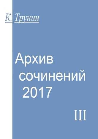 Константин Трунин, Архив сочинений–2017. Часть III