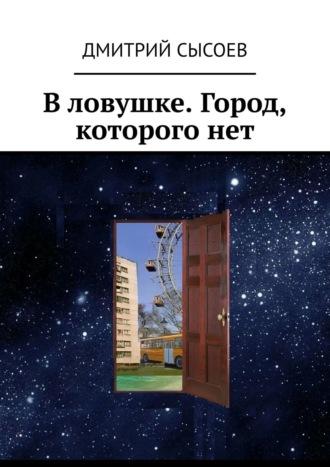 Дмитрий Сысоев, Вловушке. Город, которогонет